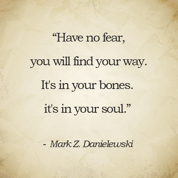 Have no fear, you will find your way. It's in your bones. it's in your soul.