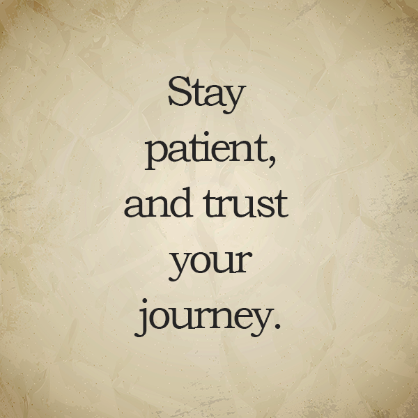 Stay patient, and trust your journey